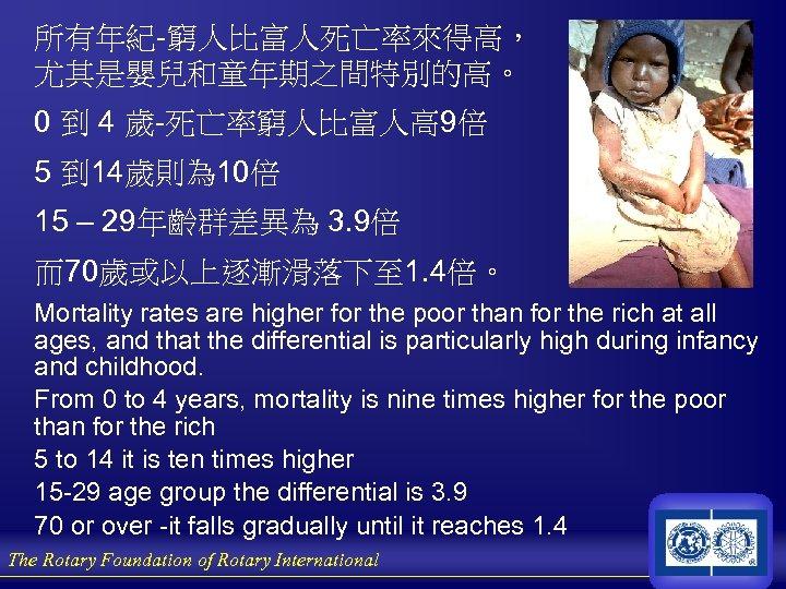 所有年紀-窮人比富人死亡率來得高, 尤其是嬰兒和童年期之間特別的高。 0 到 4 歲-死亡率窮人比富人高 9倍 5 到 14歲則為 10倍 15 – 29年齡群差異為