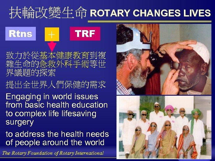 扶輪改變生命 ROTARY CHANGES LIVES Rtns + TRF 致力於從基本健康教育到複 雜生命的急救外科手術等世 界議題的探索 提出全世界人們保健的需求 Engaging in world