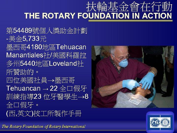 扶輪基金會在行動 THE ROTARY FOUNDATION IN ACTION 第 54489號個人獎助金計劃 -美金 5, 733元 墨西哥 4180地區Tehuacan Manantiales社/美國科羅拉