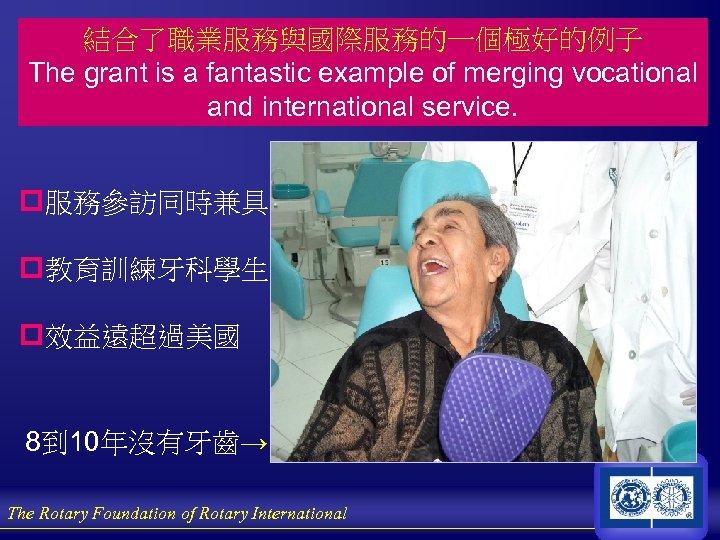 結合了職業服務與國際服務的一個極好的例子 The grant is a fantastic example of merging vocational and international service. p服務參訪同時兼具