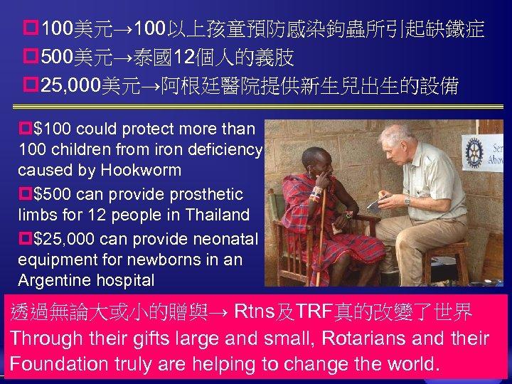 p 100美元→ 100以上孩童預防感染鉤蟲所引起缺鐵症 p 500美元→泰國12個人的義肢 p 25, 000美元→阿根廷醫院提供新生兒出生的設備 p$100 could protect more than 100