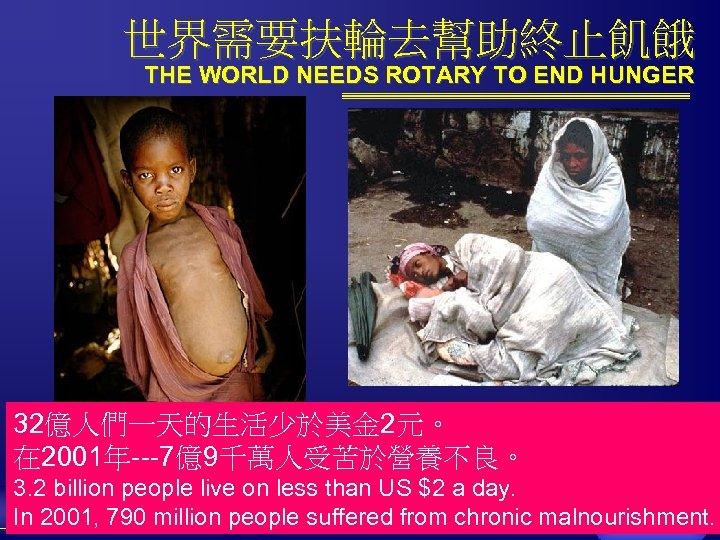 世界需要扶輪去幫助終止飢餓 THE WORLD NEEDS ROTARY TO END HUNGER 32億人們一天的生活少於美金 2元。 在 2001年---7億9千萬人受苦於營養不良。 3. 2
