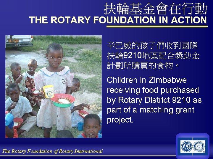 扶輪基金會在行動 THE ROTARY FOUNDATION IN ACTION 辛巴威的孩子們收到國際 扶輪 9210地區配合獎助金 計劃所購買的食物。 Children in Zimbabwe receiving
