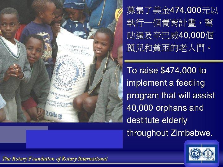 募集了美金 474, 000元以 執行一個養育計畫,幫 助遍及辛巴威40, 000個 孤兒和貧困的老人們。 To raise $474, 000 to implement a