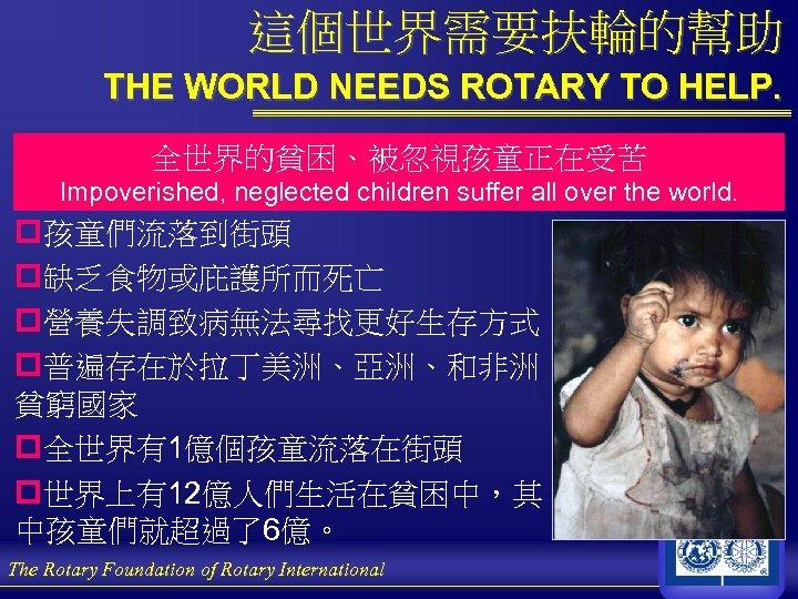 這個世界需要扶輪的幫助 THE WORLD NEEDS ROTARY TO HELP. 全世界的貧困、被忽視孩童正在受苦 Impoverished, neglected children suffer all over