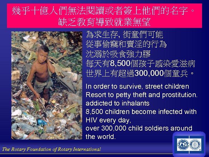 幾乎十億人們無法閱讀或者簽上他們的名字。 缺乏教育導致就業無望 為求生存, 街童們可能 從事偷竊和賣淫的行為 沈溺於吸食強力膠 每天有8, 500個孩子感染愛滋病 世界上有超過300, 000個童兵。 In order to survive,
