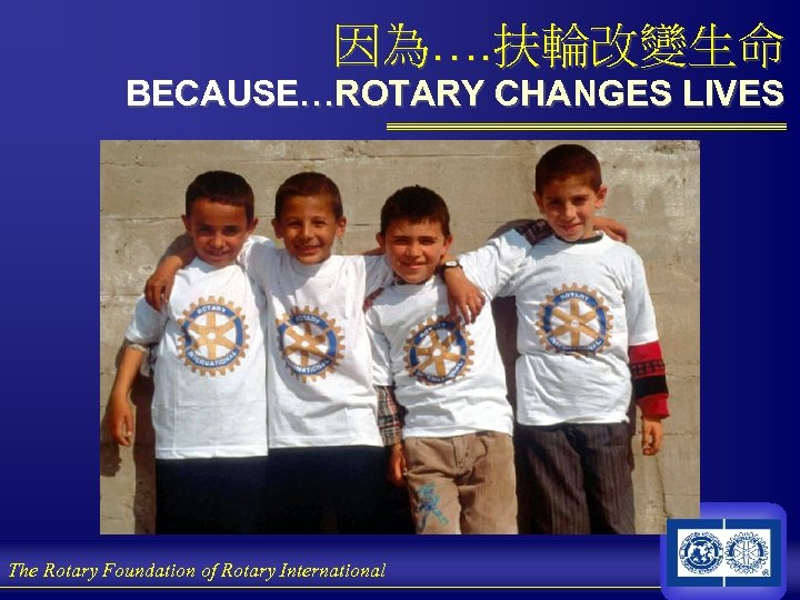 因為…. 扶輪改變生命 BECAUSE…ROTARY CHANGES LIVES The Rotary Foundation of Rotary International