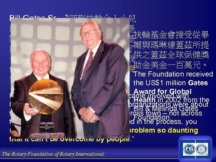 Bill Gates Sr. 〝回到扶輪介入小兒 麻痺之初,多數人認為義 組織是 扶輪基金會接受從畢 關於街道間或城鎮間的計劃,不是 爾與瑪琳達蓋茲所提 處理跨越世界的計劃。扶輪改變了 供之蓋茲全球保健獎 一切,在其過程中,你們提醒了我 助金美金一百萬元。 們沒有任何人類的問題是令人沮喪
