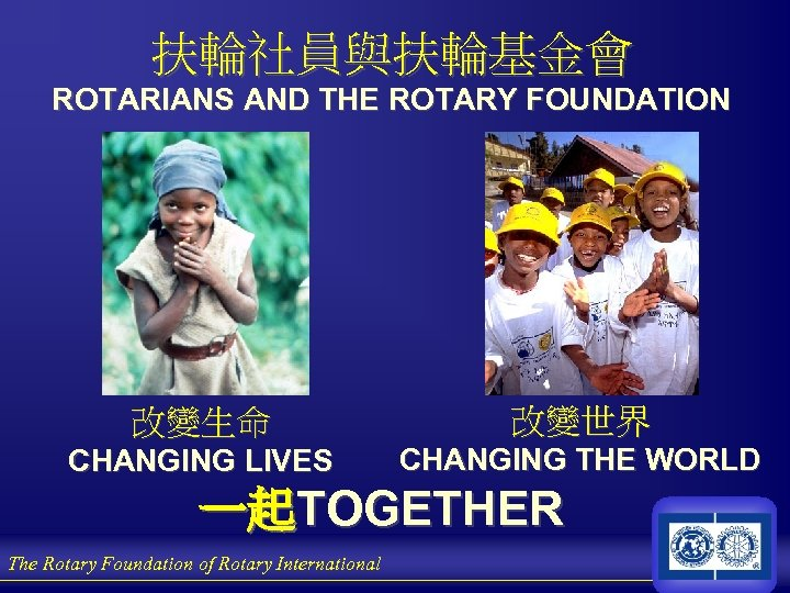 扶輪社員與扶輪基金會 ROTARIANS AND THE ROTARY FOUNDATION 改變生命 改變世界 CHANGING LIVES CHANGING THE WORLD 一起TOGETHER