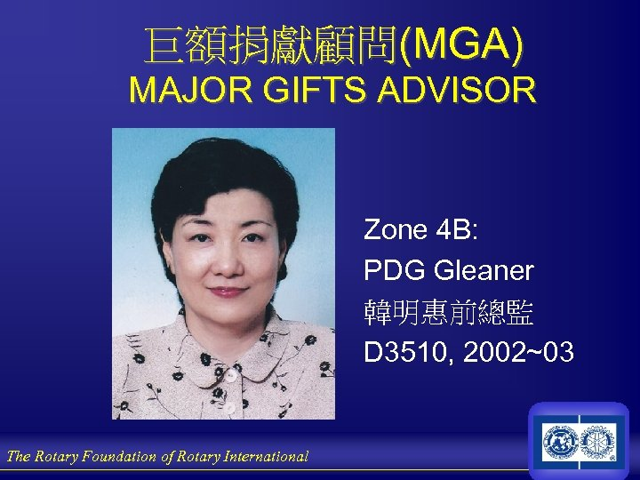 巨額捐獻顧問(MGA) MAJOR GIFTS ADVISOR Zone 4 B: PDG Gleaner 韓明惠前總監 D 3510, 2002~03 The