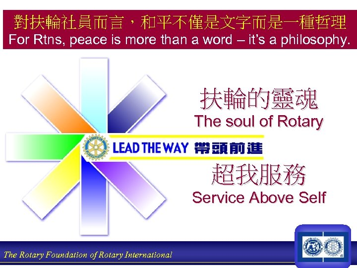 對扶輪社員而言,和平不僅是文字而是一種哲理 For Rtns, peace is more than a word – it's a philosophy. 扶輪的靈魂