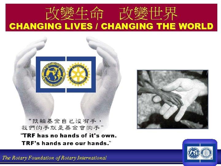 改變生命 改變世界 CHANGING LIVES / CHANGING THE WORLD The Rotary Foundation of Rotary International