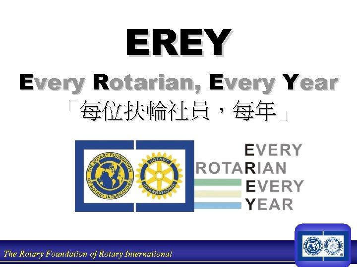 EREY Every Rotarian, Every Year 「每位扶輪社員,每年」 The Rotary Foundation of Rotary International