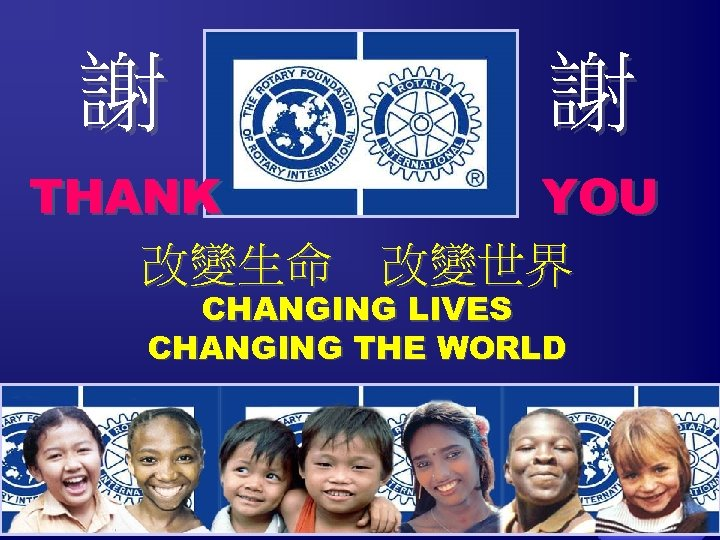 謝 謝 THANK YOU 改變生命 改變世界 CHANGING LIVES CHANGING THE WORLD The Rotary Foundation