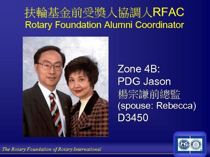 扶輪基金前受獎人協調人RFAC Rotary Foundation Alumni Coordinator Zone 4 B: PDG Jason 楊宗謙前總監 (spouse: Rebecca) D