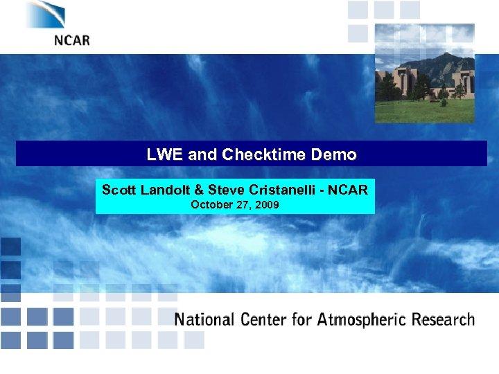 LWE and Checktime Demo Scott Landolt & Steve Cristanelli - NCAR October 27, 2009