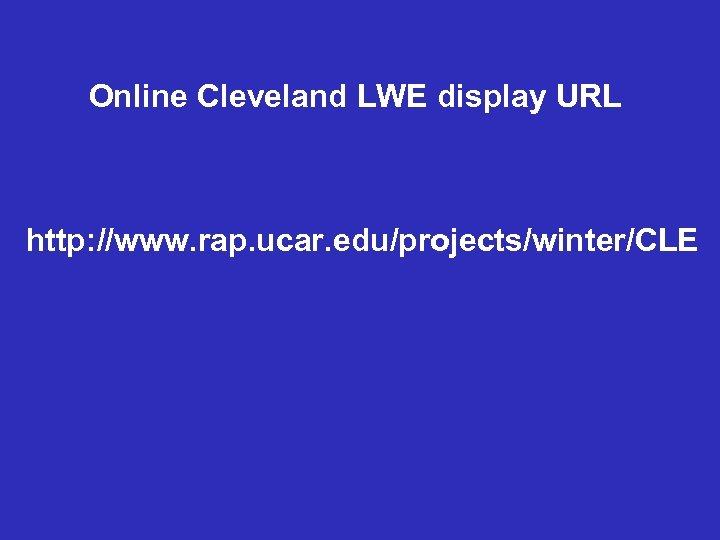 Online Cleveland LWE display URL http: //www. rap. ucar. edu/projects/winter/CLE