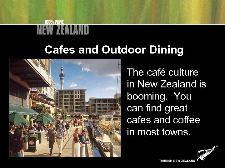 Cafes and Outdoor Dining The café culture in New Zealand is booming. You can