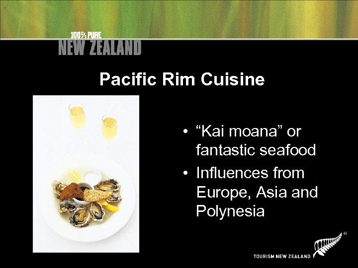 """Pacific Rim Cuisine • """"Kai moana"""" or fantastic seafood • Influences from Europe, Asia"""