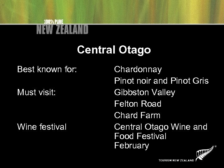 Central Otago Best known for: Must visit: Wine festival Chardonnay Pinot noir and Pinot