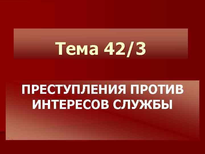 Тема 42/3 ПРЕСТУПЛЕНИЯ ПРОТИВ ИНТЕРЕСОВ СЛУЖБЫ