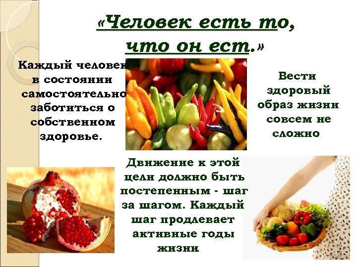 «Человек есть то, что он ест. » Каждый человек в состоянии самостоятельно заботиться