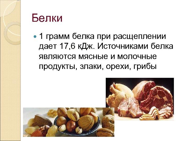 Белки 1 грамм белка при расщеплении дает 17, 6 к. Дж. Источниками белка 17,