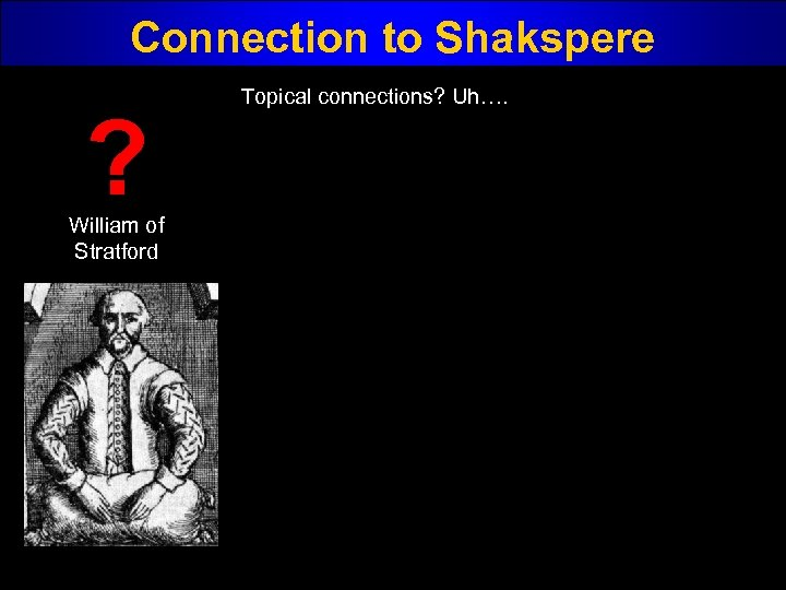 Connection to Shakspere ? William of Stratford Topical connections? Uh….