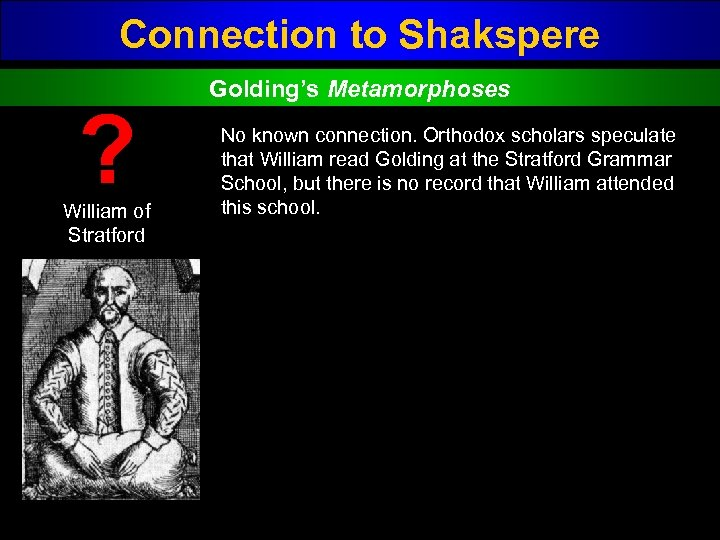 Connection to Shakspere ? William of Stratford Golding's Metamorphoses No known connection. Orthodox scholars