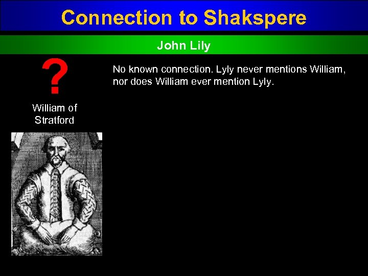 Connection to Shakspere ? William of Stratford John Lily No known connection. Lyly never