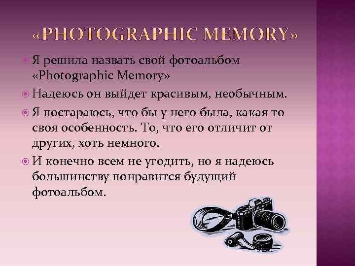 Я решила назвать свой фотоальбом «Photographic Memory» Надеюсь он выйдет красивым, необычным. Я