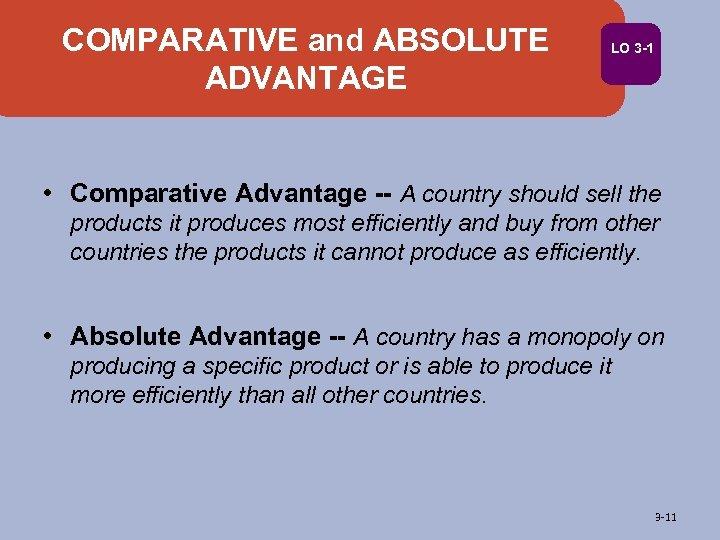 COMPARATIVE and ABSOLUTE ADVANTAGE LO 3 -1 • Comparative Advantage -- A country should