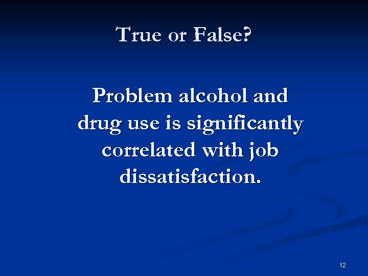 True or False? Problem alcohol and drug use is significantly correlated with job dissatisfaction.