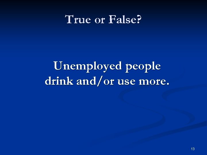 True or False? Unemployed people drink and/or use more. 13