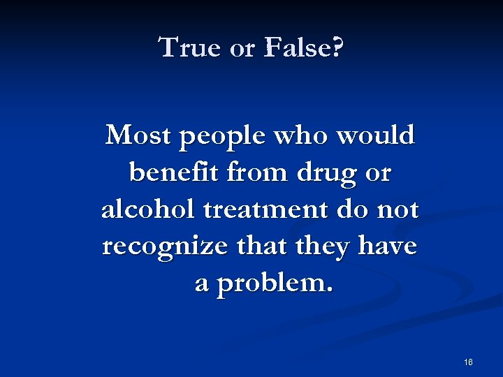 True or False? Most people who would benefit from drug or alcohol treatment do