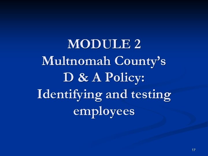 MODULE 2 Multnomah County's D & A Policy: Identifying and testing employees 17