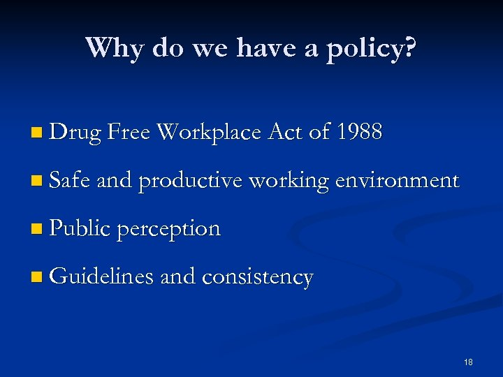 Why do we have a policy? n Drug Free Workplace Act of 1988 n