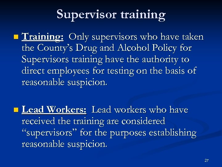 Supervisor training n Training: Only supervisors who have taken the County's Drug and Alcohol