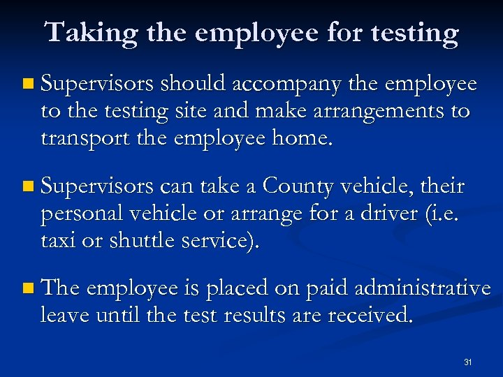 Taking the employee for testing n Supervisors should accompany the employee to the testing