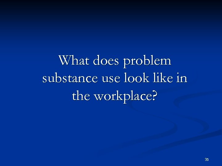 What does problem substance use look like in the workplace? 35