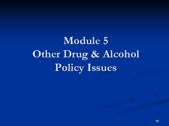 Module 5 Other Drug & Alcohol Policy Issues 50