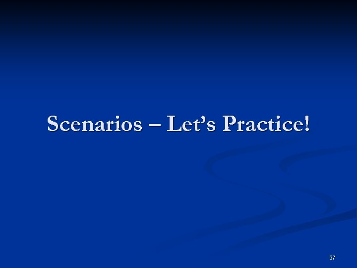 Scenarios – Let's Practice! 57