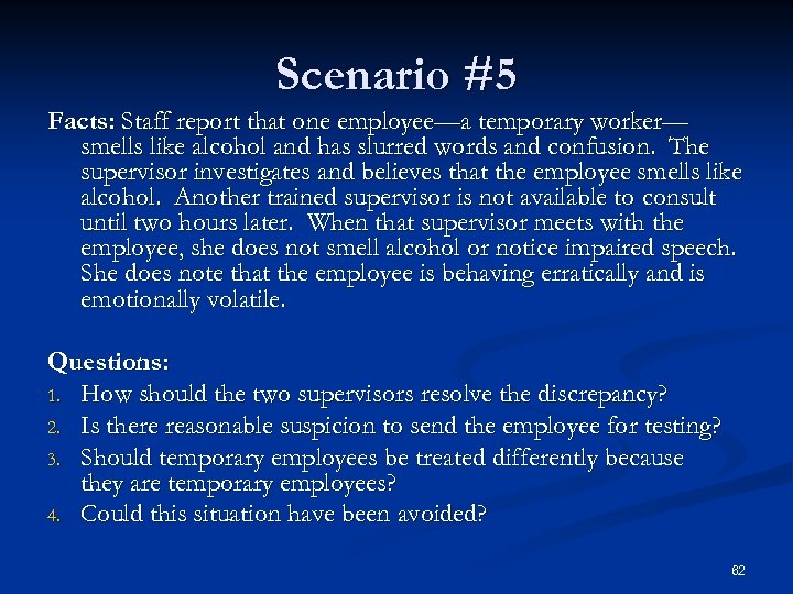 Scenario #5 Facts: Staff report that one employee—a temporary worker— smells like alcohol and
