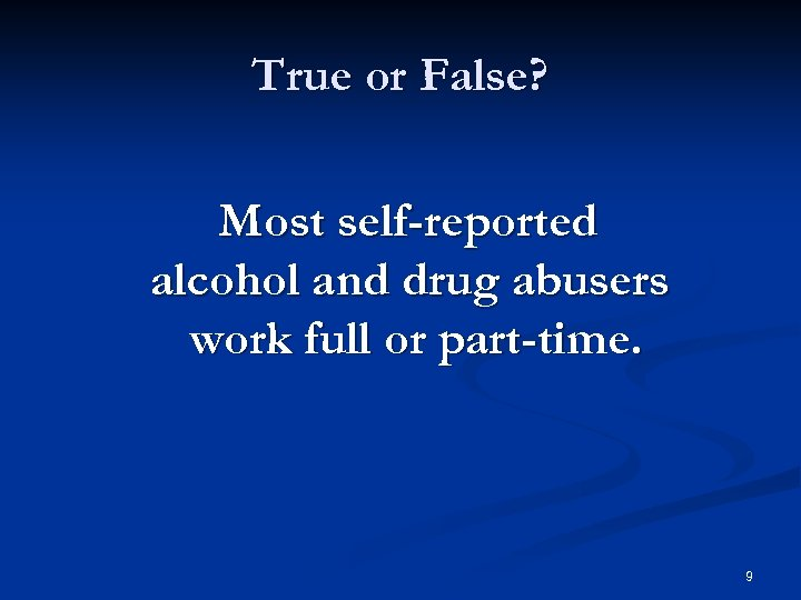 True or False? Most self-reported alcohol and drug abusers work full or part-time. 9
