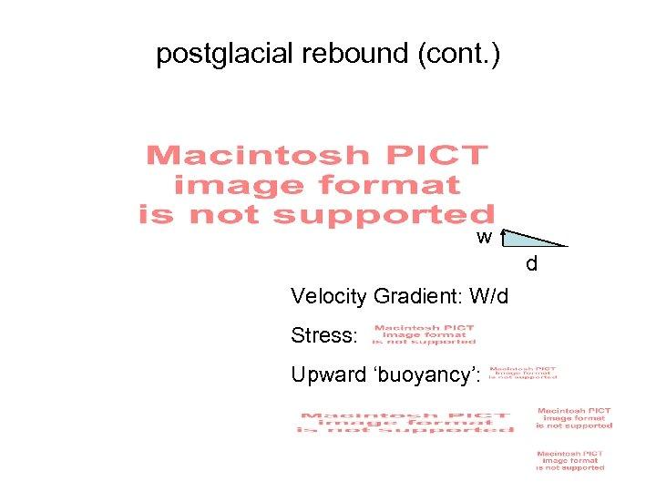 postglacial rebound (cont. ) w d Velocity Gradient: W/d Stress: Upward 'buoyancy':