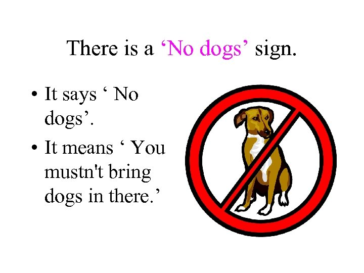 There is a 'No dogs' sign. • It says ' No dogs'. • It