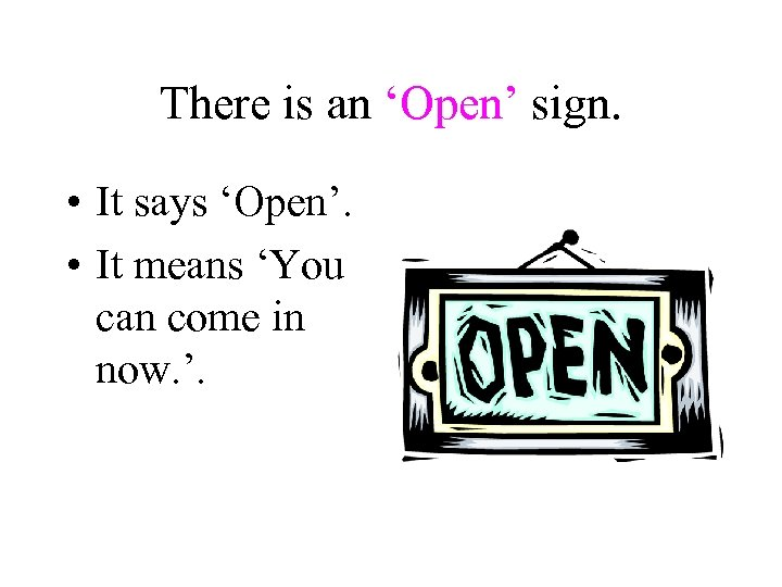 There is an 'Open' sign. • It says 'Open'. • It means 'You can