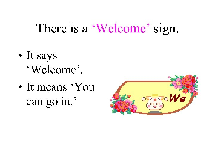 There is a 'Welcome' sign. • It says 'Welcome'. • It means 'You can
