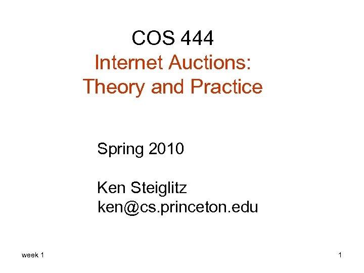 COS 444 Internet Auctions: Theory and Practice Spring 2010 Ken Steiglitz ken@cs. princeton. edu