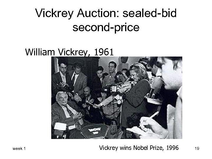 Vickrey Auction: sealed-bid second-price William Vickrey, 1961 week 1 Vickrey wins Nobel Prize, 1996